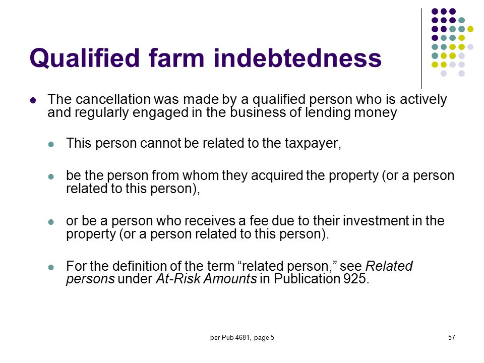 per Pub 4681, page 557 Qualified farm indebtedness The cancellation was made by a qualified person who is actively and regularly engaged in the busine