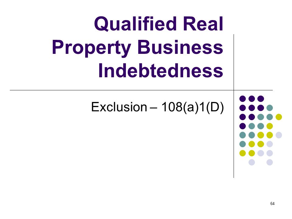 64 Qualified Real Property Business Indebtedness Exclusion – 108(a)1(D)