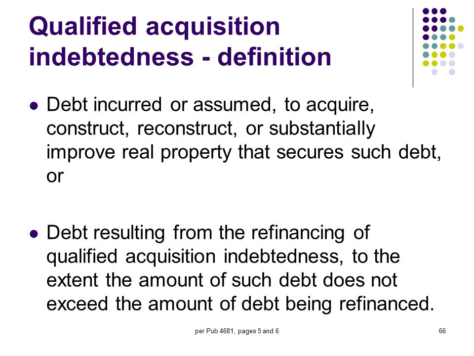 per Pub 4681, pages 5 and 666 Qualified acquisition indebtedness - definition Debt incurred or assumed, to acquire, construct, reconstruct, or substan