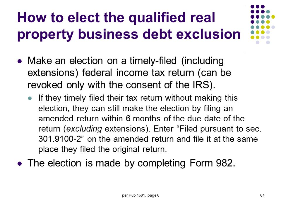 per Pub 4681, page 667 How to elect the qualified real property business debt exclusion Make an election on a timely-filed (including extensions) fede