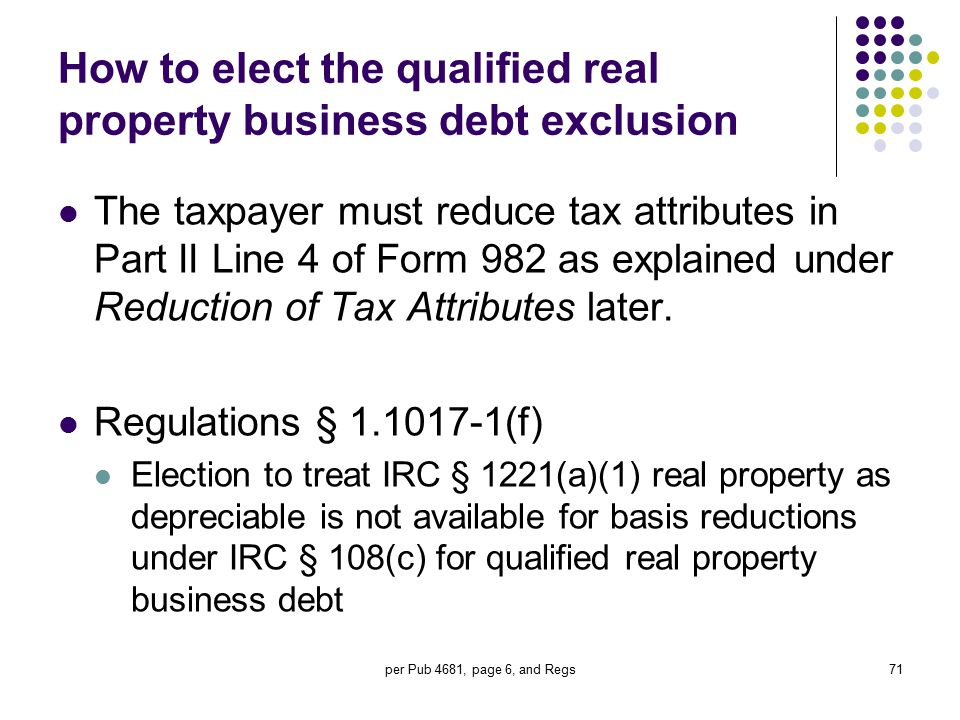 per Pub 4681, page 6, and Regs71 How to elect the qualified real property business debt exclusion The taxpayer must reduce tax attributes in Part II L