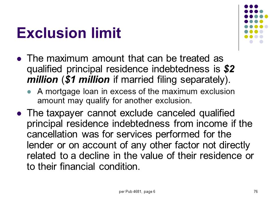 per Pub 4681, page 676 Exclusion limit The maximum amount that can be treated as qualified principal residence indebtedness is $2 million ($1 million