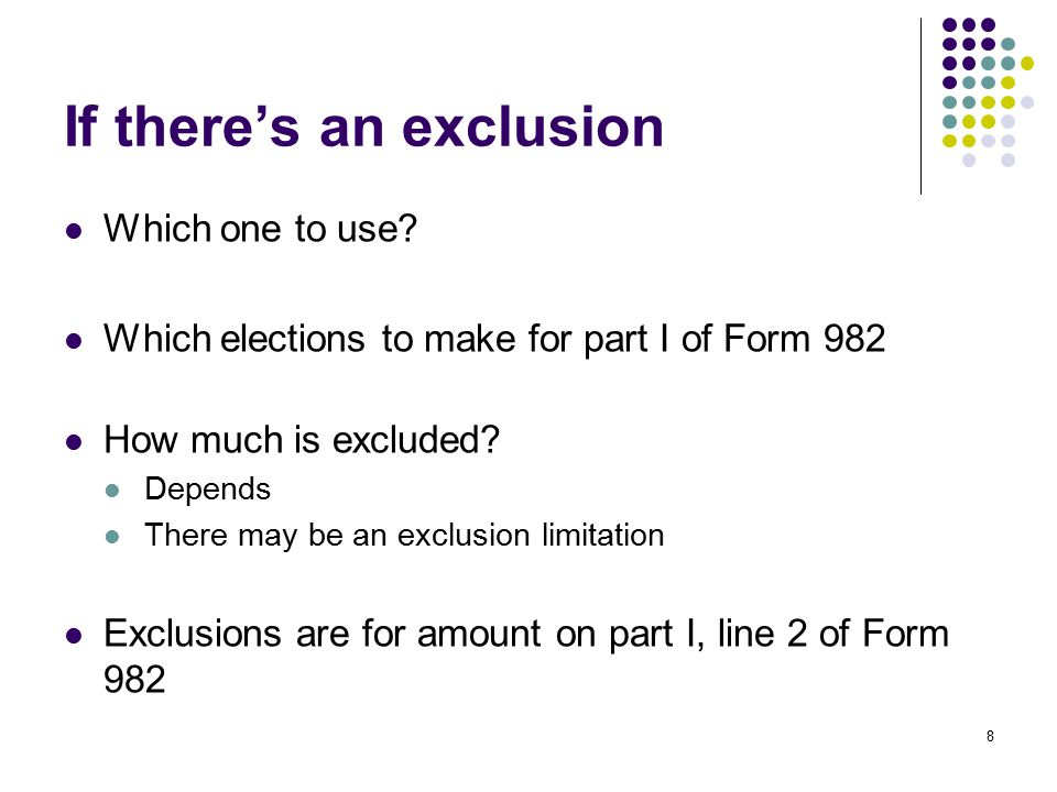 8 If there's an exclusion Which one to use? Which elections to make for part I of Form 982 How much is excluded? Depends There may be an exclusion lim
