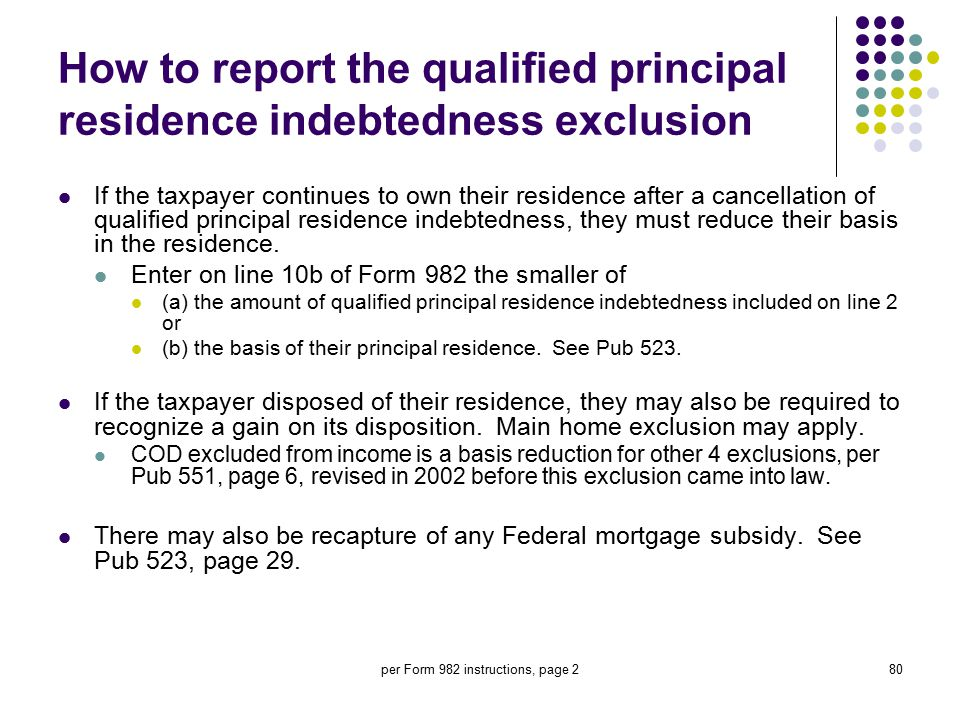 per Form 982 instructions, page 280 How to report the qualified principal residence indebtedness exclusion If the taxpayer continues to own their resi