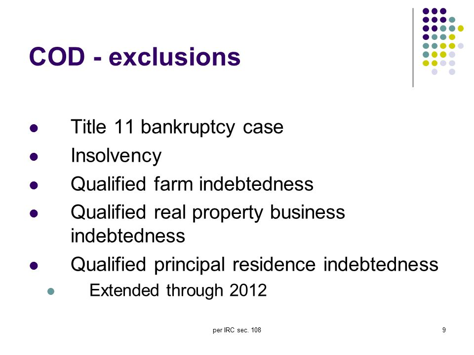 per IRC sec. 1089 COD - exclusions Title 11 bankruptcy case Insolvency Qualified farm indebtedness Qualified real property business indebtedness Quali