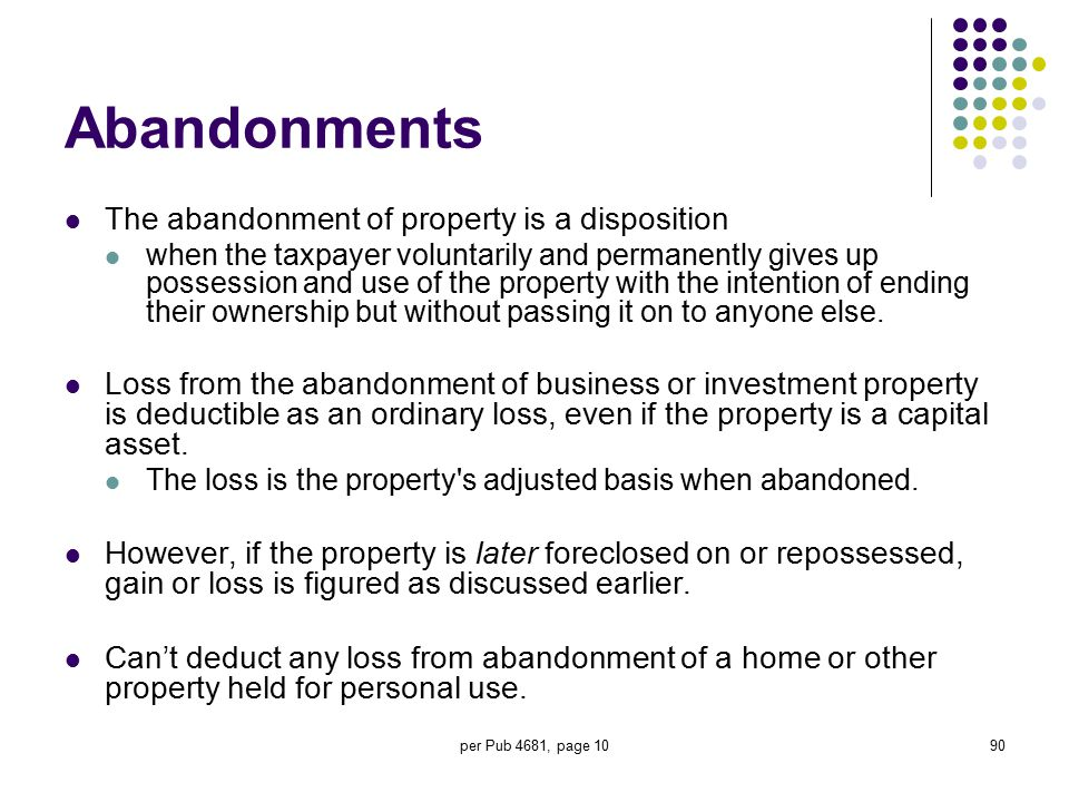 per Pub 4681, page 1090 Abandonments The abandonment of property is a disposition when the taxpayer voluntarily and permanently gives up possession an