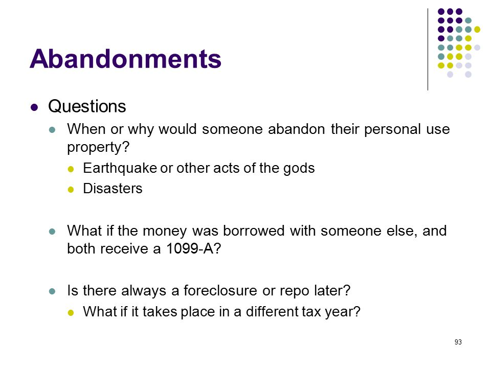 93 Abandonments Questions When or why would someone abandon their personal use property? Earthquake or other acts of the gods Disasters What if the mo