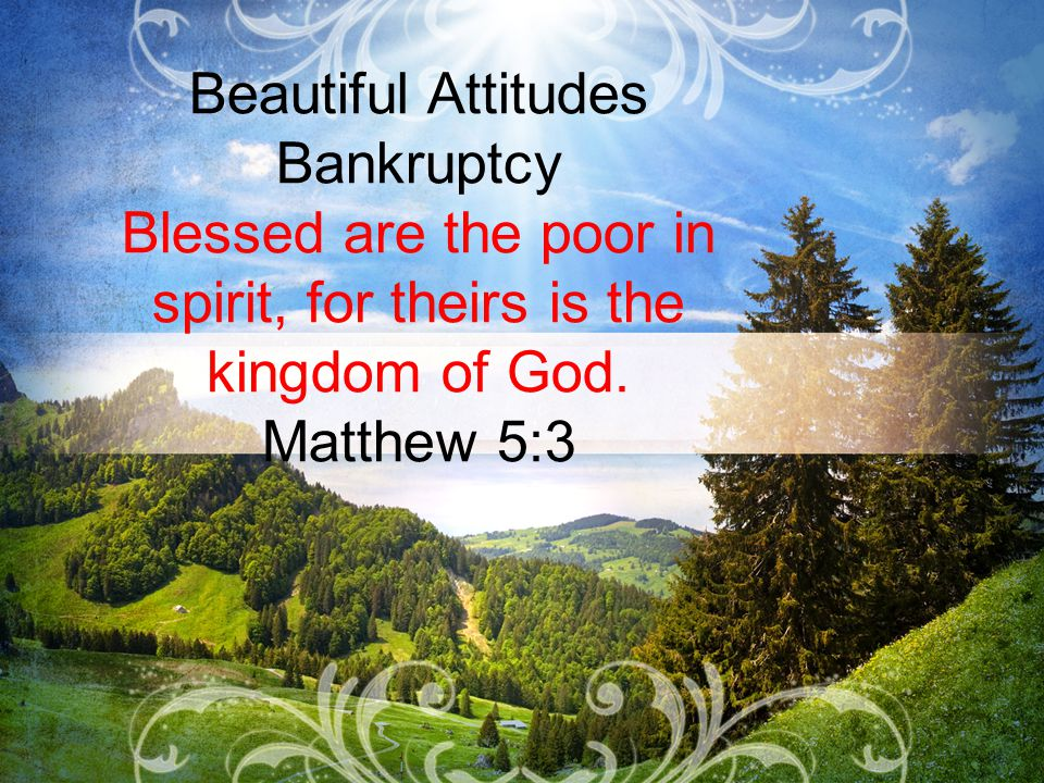 Beautiful Attitudes Bankruptcy Blessed are the poor in spirit, for theirs is the kingdom of God.