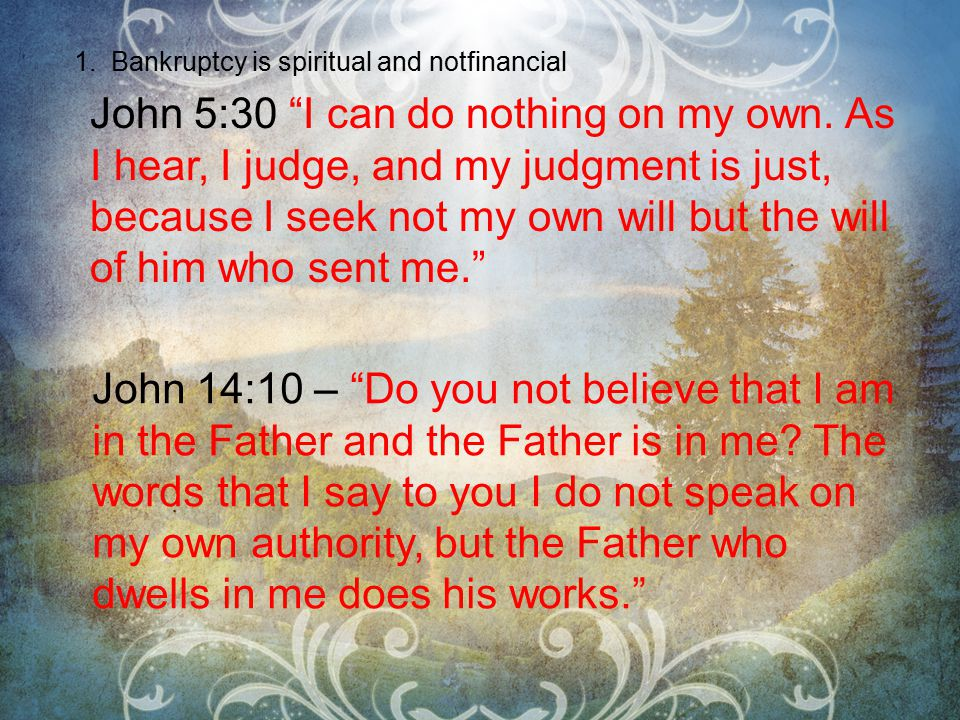 1. Bankruptcy is spiritual and notfinancial John 5:30 I can do nothing on my own.