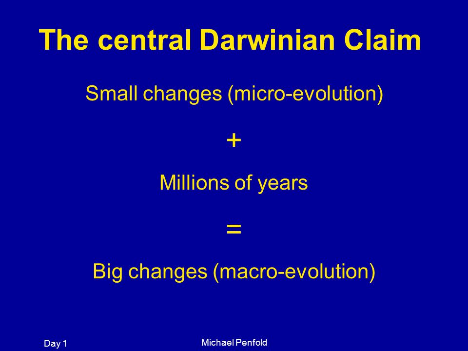 Day 1 Michael Penfold Small changes (micro-evolution) + Millions of years = Big changes (macro-evolution) The central Darwinian Claim
