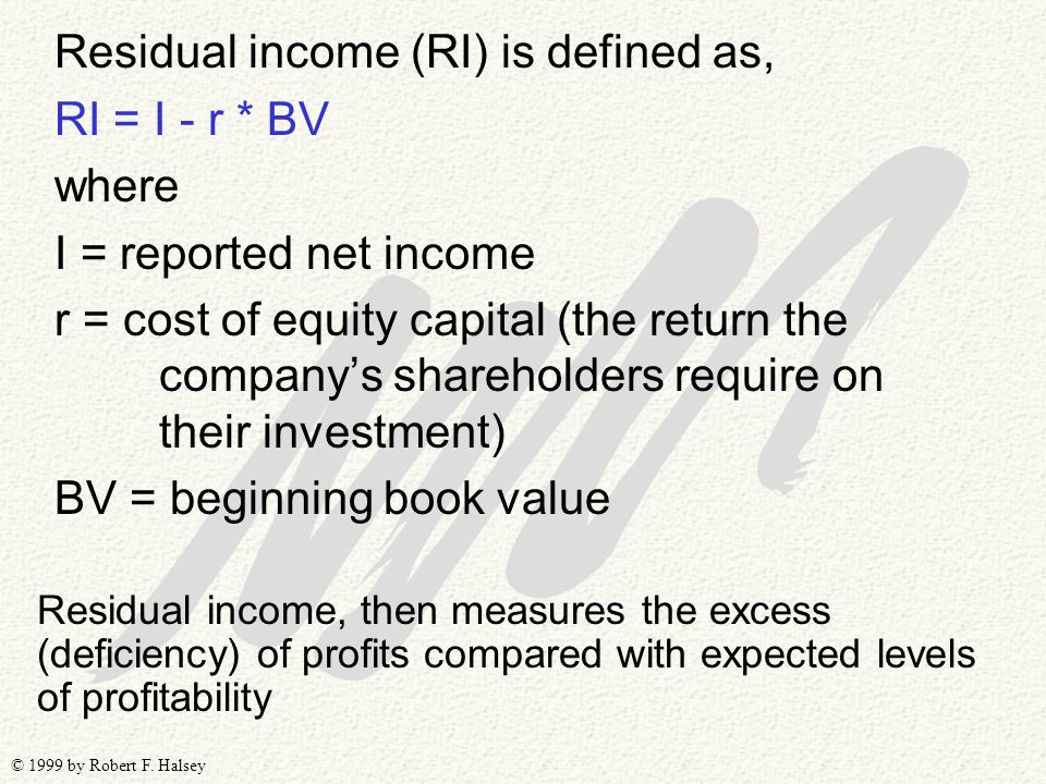 © 1999 by Robert F. Halsey Residual income (RI) is defined as, RI = I - r * BV where I = reported net income r = cost of equity capital (the return th