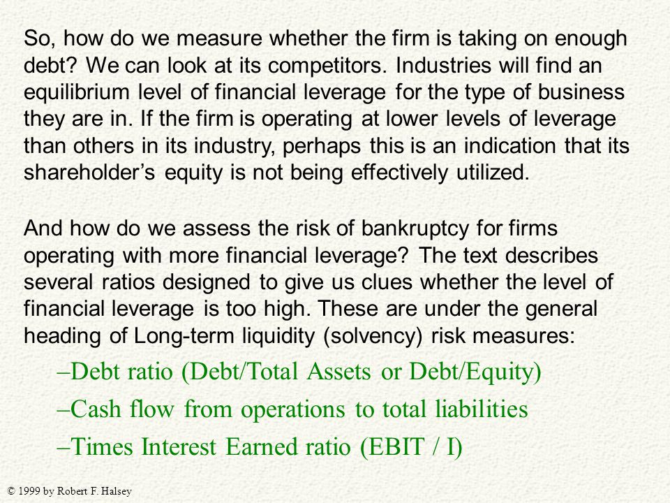 © 1999 by Robert F. Halsey And how do we assess the risk of bankruptcy for firms operating with more financial leverage? The text describes several ra