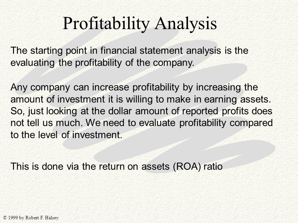 © 1999 by Robert F. Halsey The starting point in financial statement analysis is the evaluating the profitability of the company. Profitability Analys