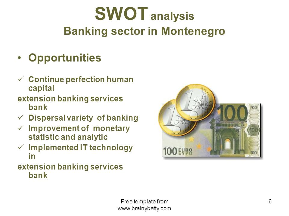 Free template from www.brainybetty.com 7 SWOT analysis Banking sector in Montenegro Threats High transaction costs Unfair competition Early assumption of determination of international bureaucracy standard Inefficient adhibition of legislative solutions in certain districts Inefficient and long procedure of bank bankruptcy and liquidation Impossibility of outstanding account payment