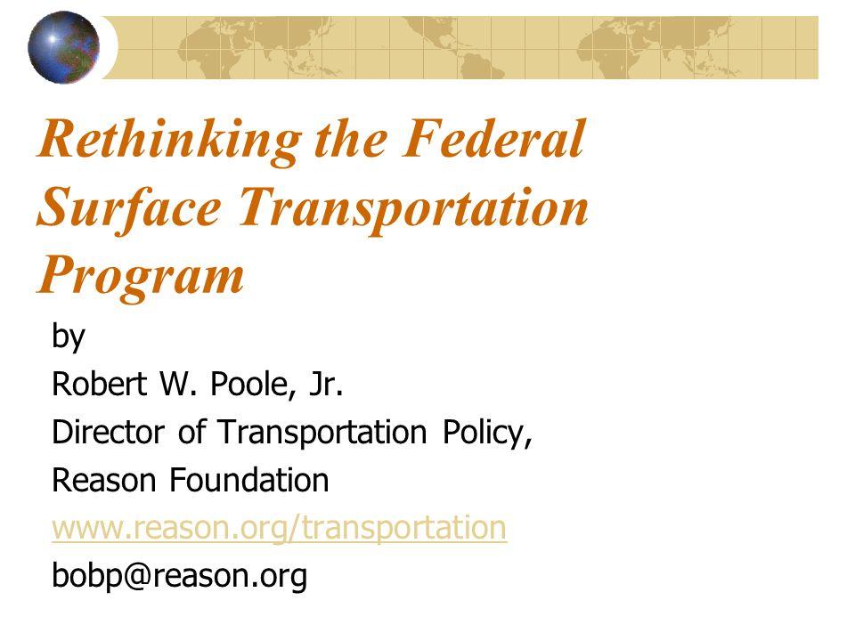 Rethinking the Federal Surface Transportation Program by Robert W. Poole, Jr. Director of Transportation Policy, Reason Foundation www.reason.org/tran