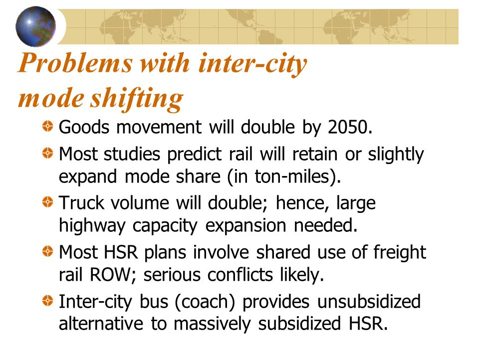 Problems with inter-city mode shifting Goods movement will double by 2050. Most studies predict rail will retain or slightly expand mode share (in ton