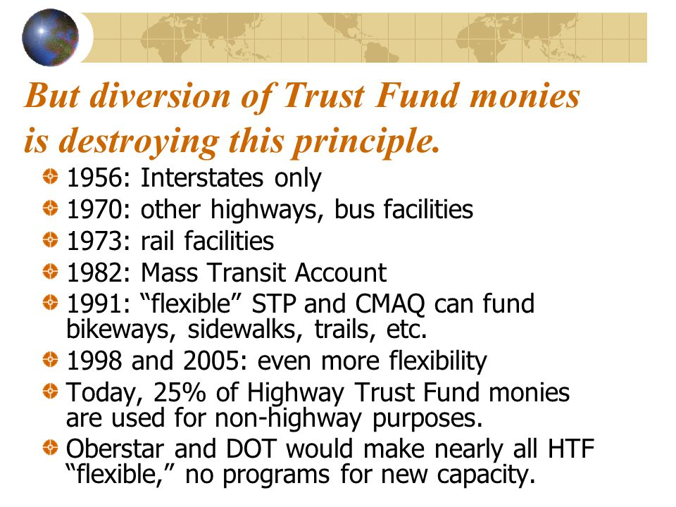 But diversion of Trust Fund monies is destroying this principle. 1956: Interstates only 1970: other highways, bus facilities 1973: rail facilities 198
