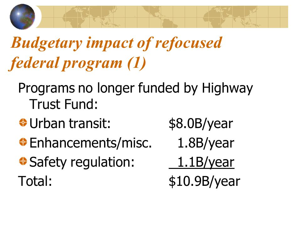 Budgetary impact of refocused federal program (1) Programs no longer funded by Highway Trust Fund: Urban transit:$8.0B/year Enhancements/misc. 1.8B/ye