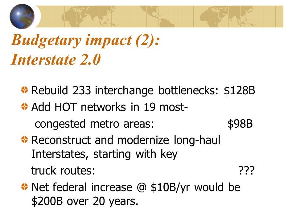 Budgetary impact (2): Interstate 2.0 Rebuild 233 interchange bottlenecks: $128B Add HOT networks in 19 most- congested metro areas:$98B Reconstruct and modernize long-haul Interstates, starting with key truck routes: .