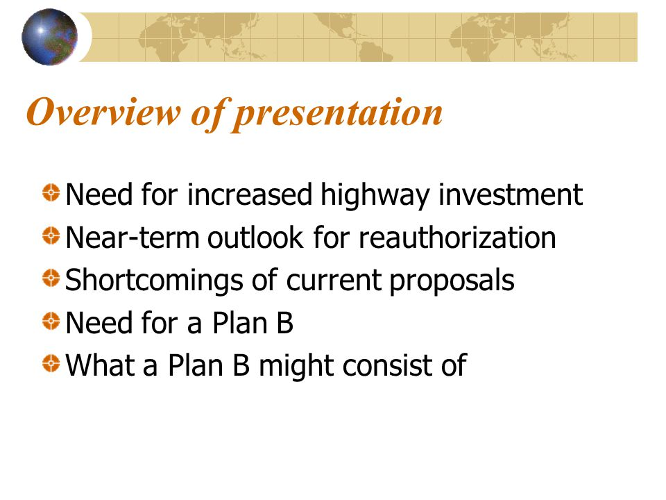 Overview of presentation Need for increased highway investment Near-term outlook for reauthorization Shortcomings of current proposals Need for a Plan B What a Plan B might consist of