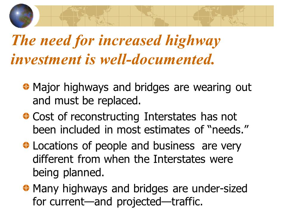 The need for increased highway investment is well-documented. Major highways and bridges are wearing out and must be replaced. Cost of reconstructing