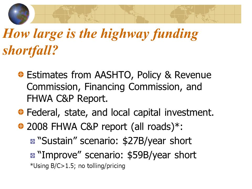 How large is the highway funding shortfall? Estimates from AASHTO, Policy & Revenue Commission, Financing Commission, and FHWA C&P Report. Federal, st