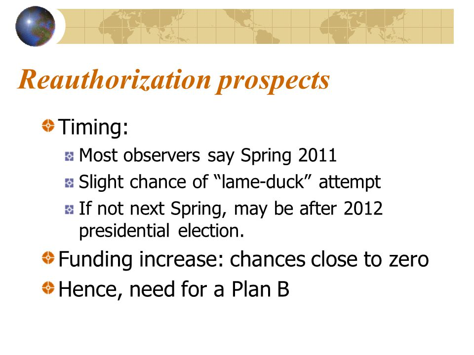 Reauthorization prospects Timing: Most observers say Spring 2011 Slight chance of lame-duck attempt If not next Spring, may be after 2012 presidential election.