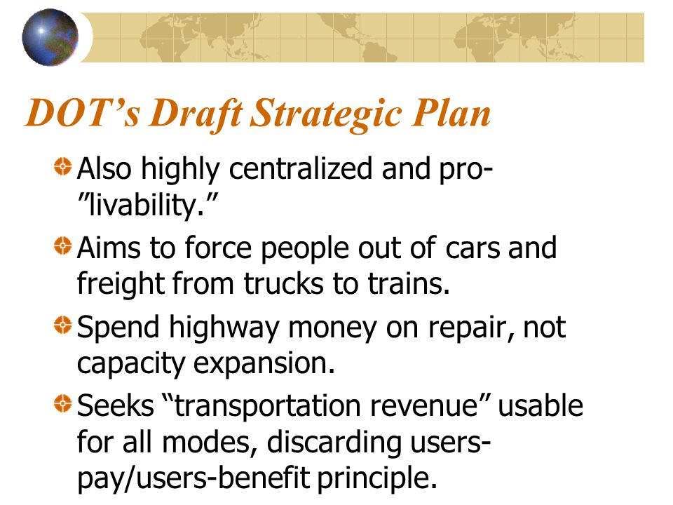 """DOT's Draft Strategic Plan Also highly centralized and pro- """"livability."""" Aims to force people out of cars and freight from trucks to trains. Spend hi"""