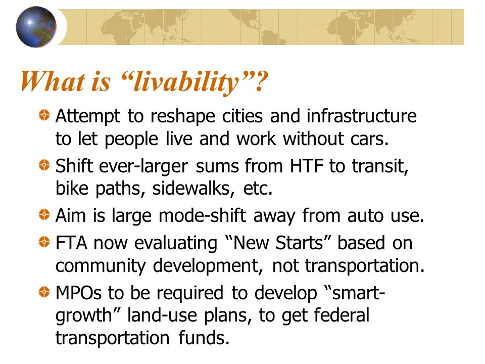 """What is """"livability""""? Attempt to reshape cities and infrastructure to let people live and work without cars. Shift ever-larger sums from HTF to transi"""