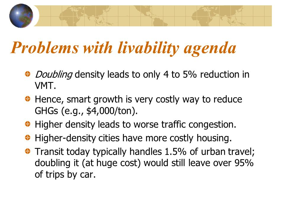 Problems with livability agenda Doubling density leads to only 4 to 5% reduction in VMT. Hence, smart growth is very costly way to reduce GHGs (e.g.,