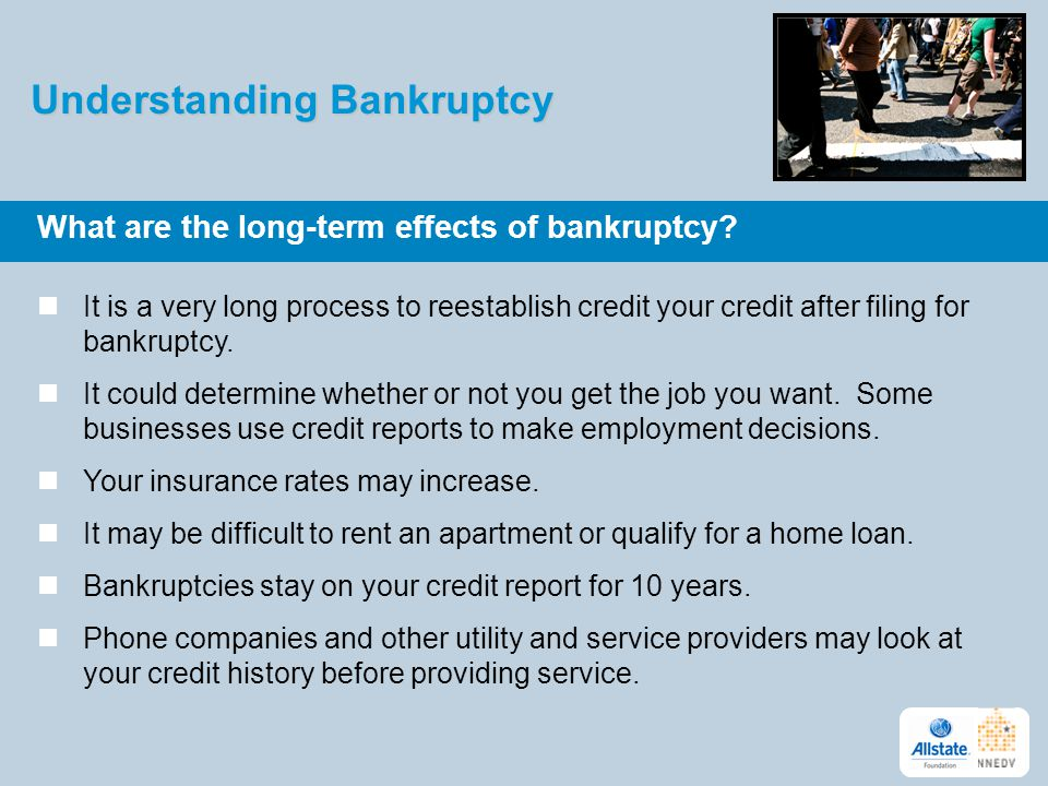 Understanding Bankruptcy What are the long-term effects of bankruptcy? It is a very long process to reestablish credit your credit after filing for ba