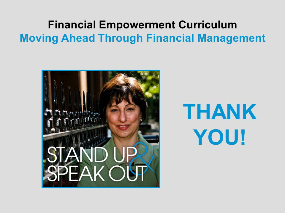 Financial Empowerment Curriculum Moving Ahead Through Financial Management THANK YOU!
