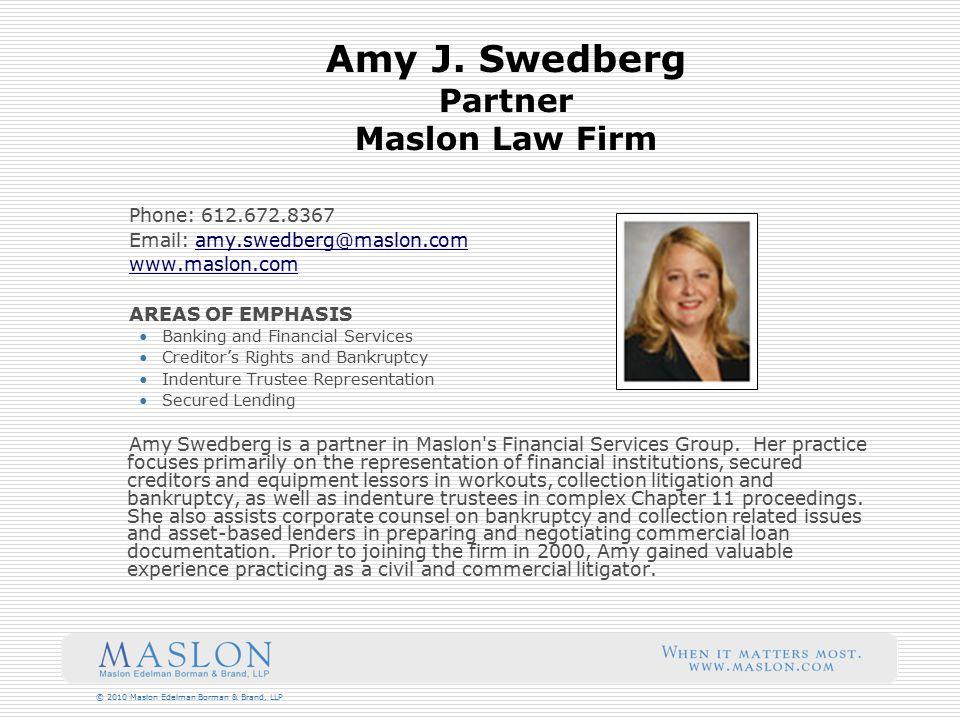 © 2010 Maslon Edelman Borman & Brand, LLP Amy J. Swedberg Partner Maslon Law Firm Phone: 612.672.8367 Email: amy.swedberg@maslon.comamy.swedberg@maslo