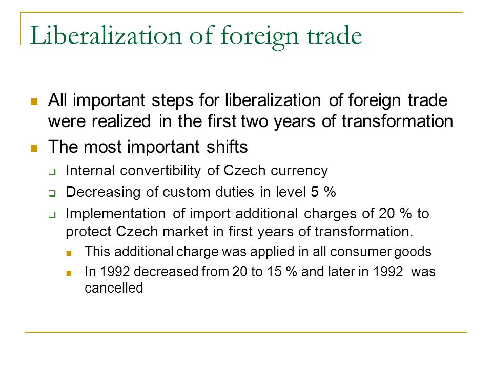 Liberalization of foreign trade All important steps for liberalization of foreign trade were realized in the first two years of transformation The most important shifts  Internal convertibility of Czech currency  Decreasing of custom duties in level 5 %  Implementation of import additional charges of 20 % to protect Czech market in first years of transformation.