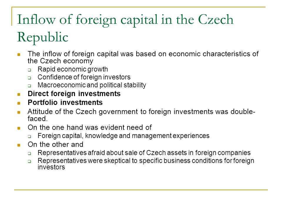 Inflow of foreign capital in the Czech Republic The inflow of foreign capital was based on economic characteristics of the Czech economy  Rapid economic growth  Confidence of foreign investors  Macroeconomic and political stability Direct foreign investments Portfolio investments Attitude of the Czech government to foreign investments was double- faced.