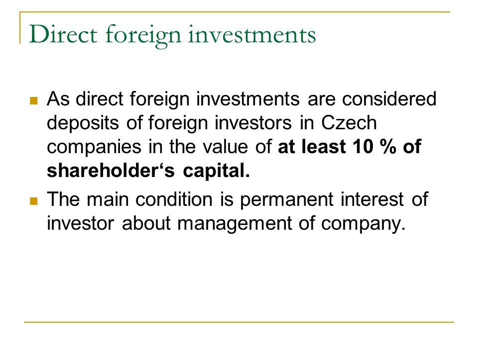 Direct foreign investments As direct foreign investments are considered deposits of foreign investors in Czech companies in the value of at least 10 % of shareholder's capital.