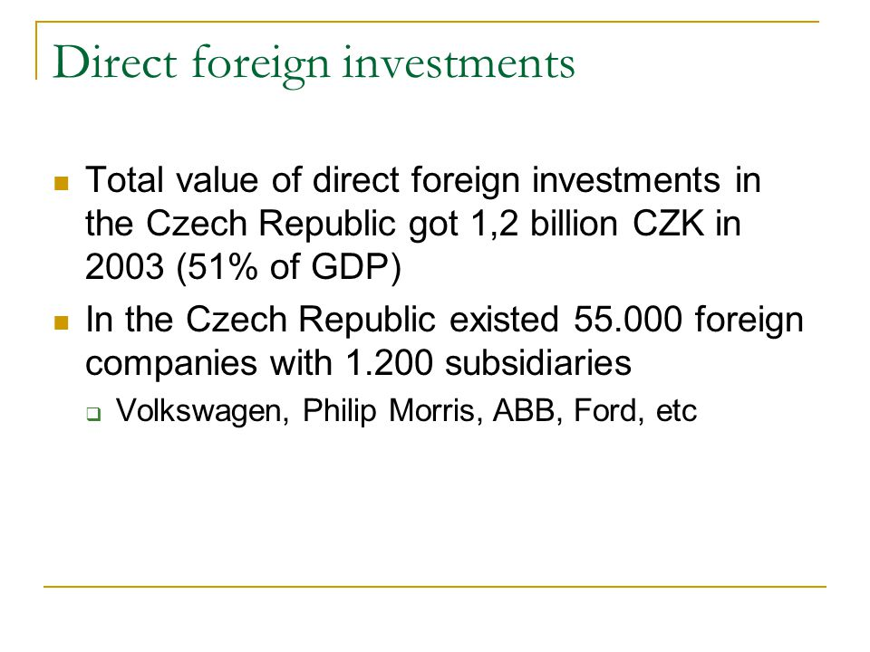 Direct foreign investments Total value of direct foreign investments in the Czech Republic got 1,2 billion CZK in 2003 (51% of GDP) In the Czech Republic existed 55.000 foreign companies with 1.200 subsidiaries  Volkswagen, Philip Morris, ABB, Ford, etc