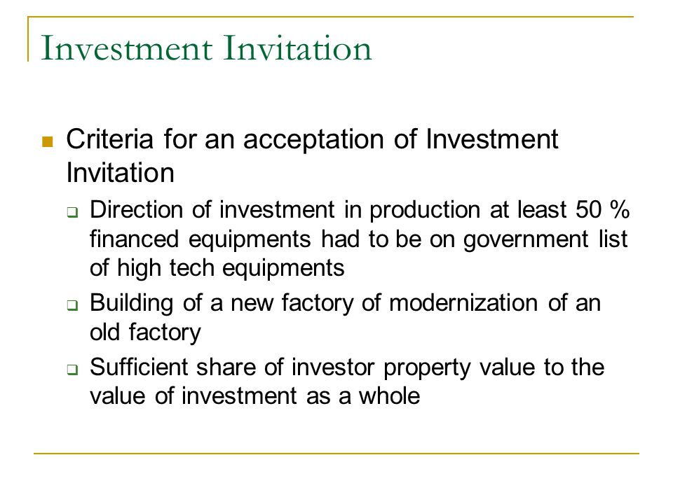 Investment Invitation Criteria for an acceptation of Investment Invitation  Direction of investment in production at least 50 % financed equipments had to be on government list of high tech equipments  Building of a new factory of modernization of an old factory  Sufficient share of investor property value to the value of investment as a whole