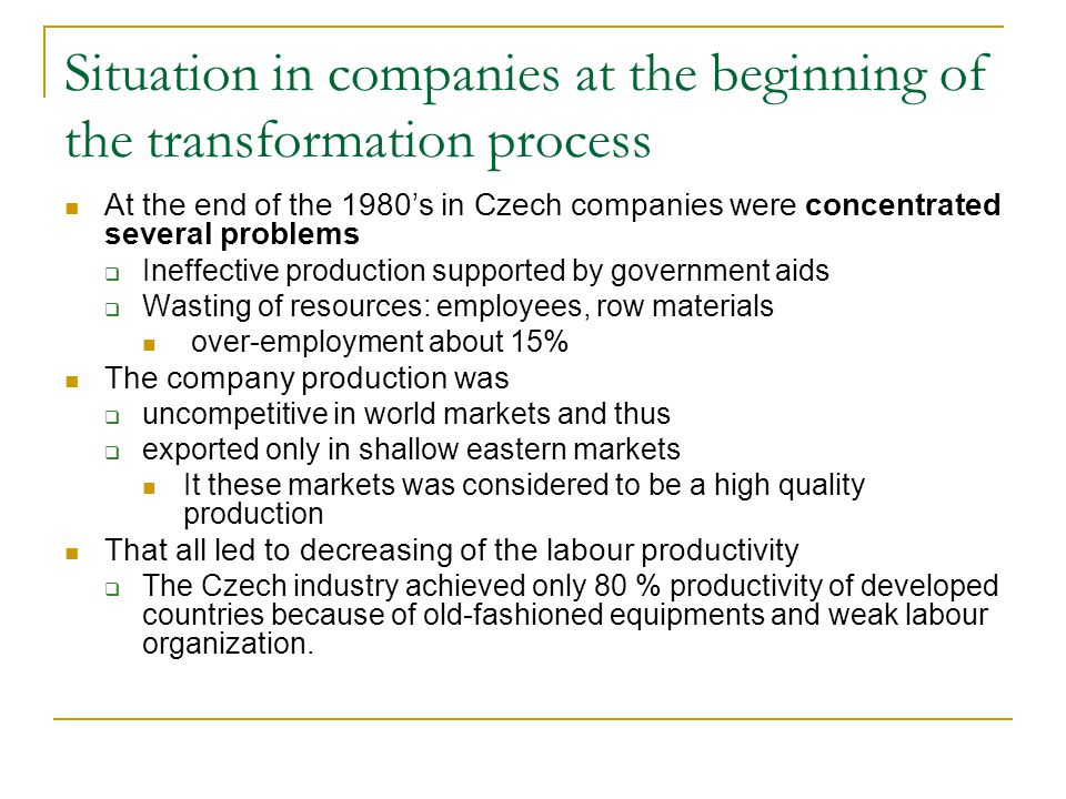 Situation in companies at the beginning of the transformation process At the end of the 1980's in Czech companies were concentrated several problems  Ineffective production supported by government aids  Wasting of resources: employees, row materials over-employment about 15% The company production was  uncompetitive in world markets and thus  exported only in shallow eastern markets It these markets was considered to be a high quality production That all led to decreasing of the labour productivity  The Czech industry achieved only 80 % productivity of developed countries because of old-fashioned equipments and weak labour organization.