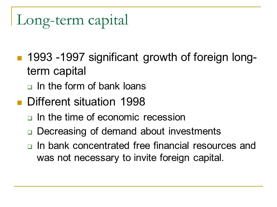 Long-term capital 1993 -1997 significant growth of foreign long- term capital  In the form of bank loans Different situation 1998  In the time of economic recession  Decreasing of demand about investments  In bank concentrated free financial resources and was not necessary to invite foreign capital.