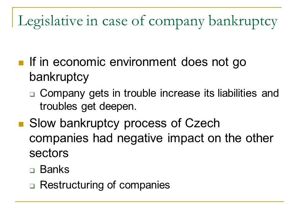 Legislative in case of company bankruptcy If in economic environment does not go bankruptcy  Company gets in trouble increase its liabilities and troubles get deepen.
