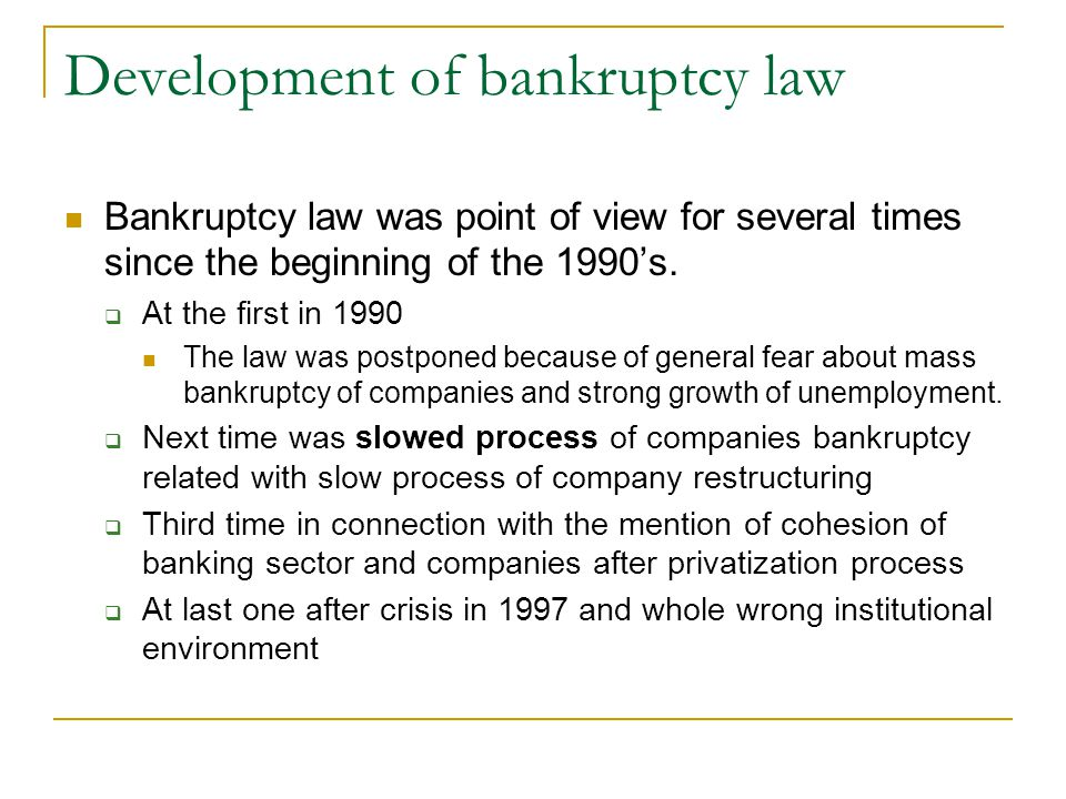 Development of bankruptcy law Bankruptcy law was point of view for several times since the beginning of the 1990's.