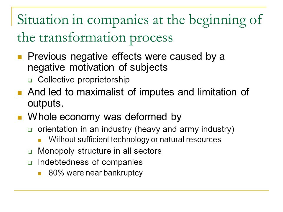 Situation in companies at the beginning of the transformation process Previous negative effects were caused by a negative motivation of subjects  Collective proprietorship And led to maximalist of imputes and limitation of outputs.