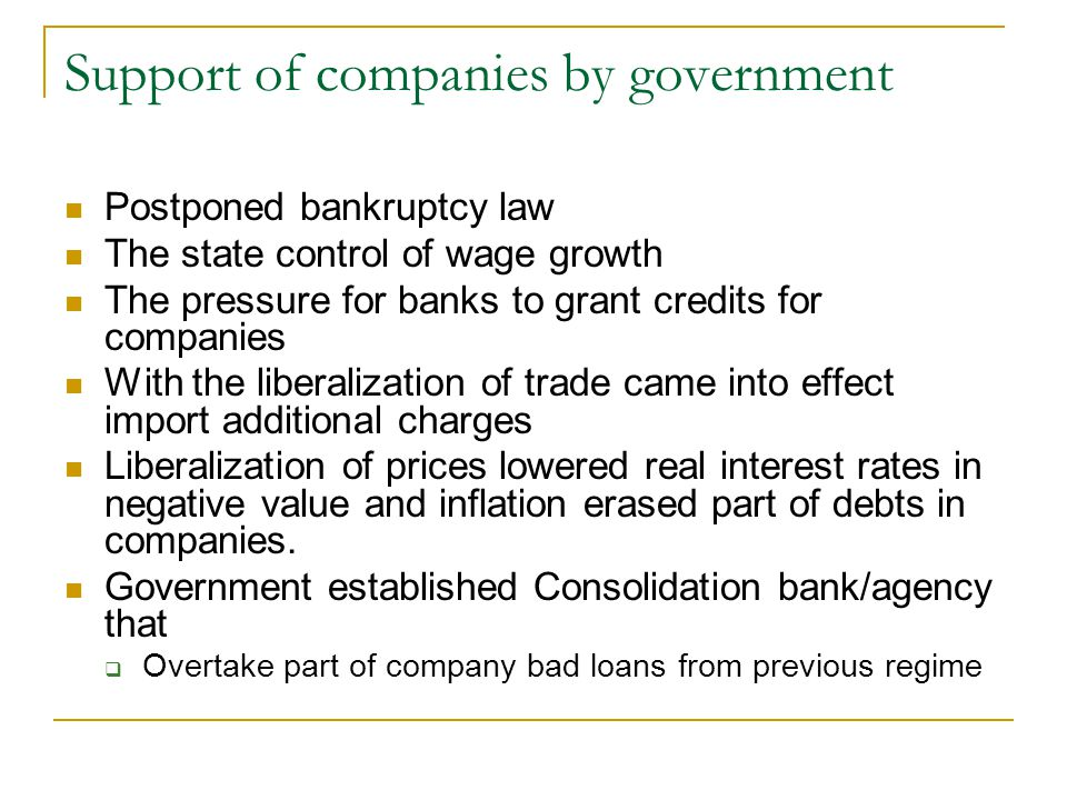 Support of companies by government Postponed bankruptcy law The state control of wage growth The pressure for banks to grant credits for companies With the liberalization of trade came into effect import additional charges Liberalization of prices lowered real interest rates in negative value and inflation erased part of debts in companies.
