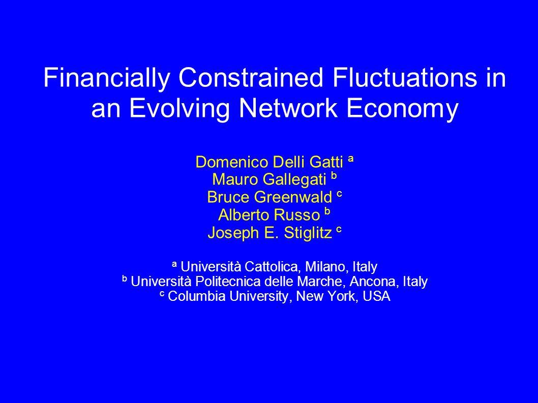 Financially Constrained Fluctuations in an Evolving Network Economy Domenico Delli Gatti a Mauro Gallegati b Bruce Greenwald c Alberto Russo b Joseph E.