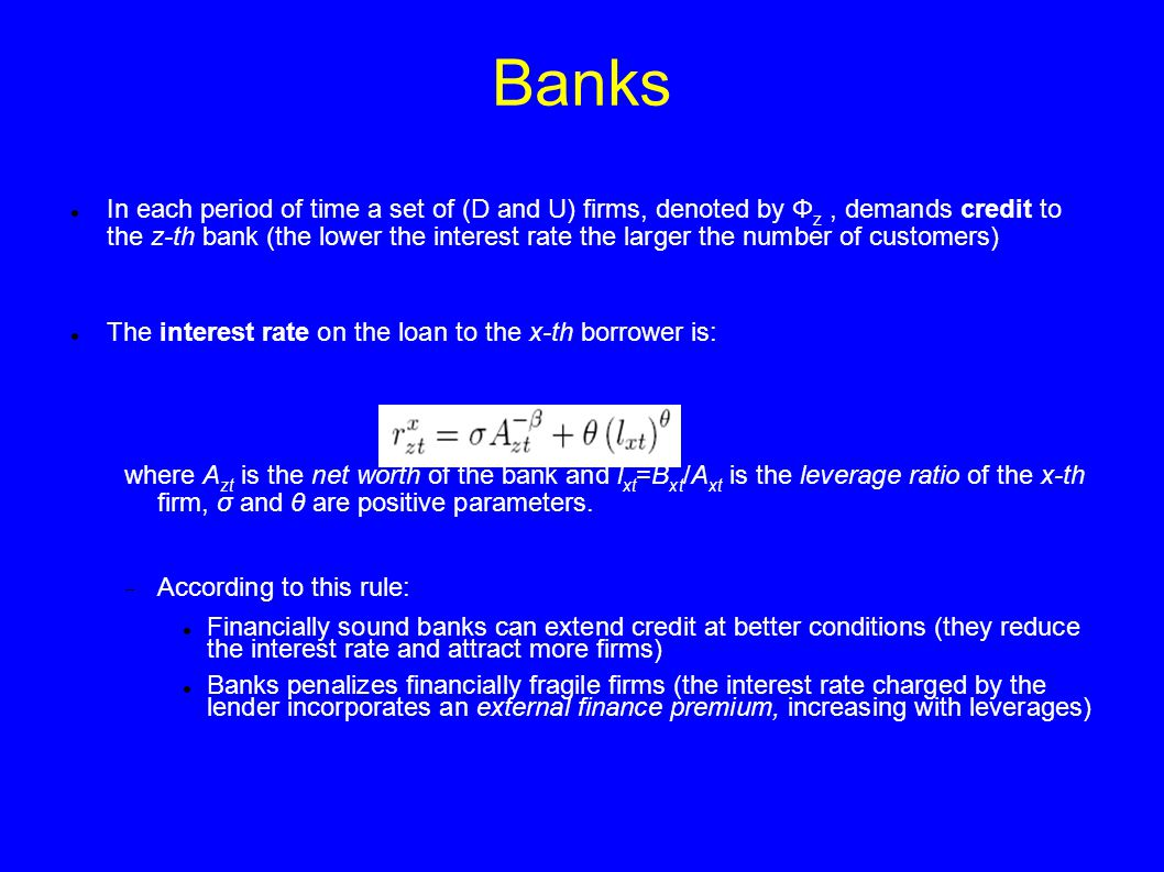 Banks In each period of time a set of (D and U) firms, denoted by Φ z, demands credit to the z-th bank (the lower the interest rate the larger the number of customers) The interest rate on the loan to the x-th borrower is: where A zt is the net worth of the bank and l xt =B xt /A xt is the leverage ratio of the x-th firm, σ and θ are positive parameters.