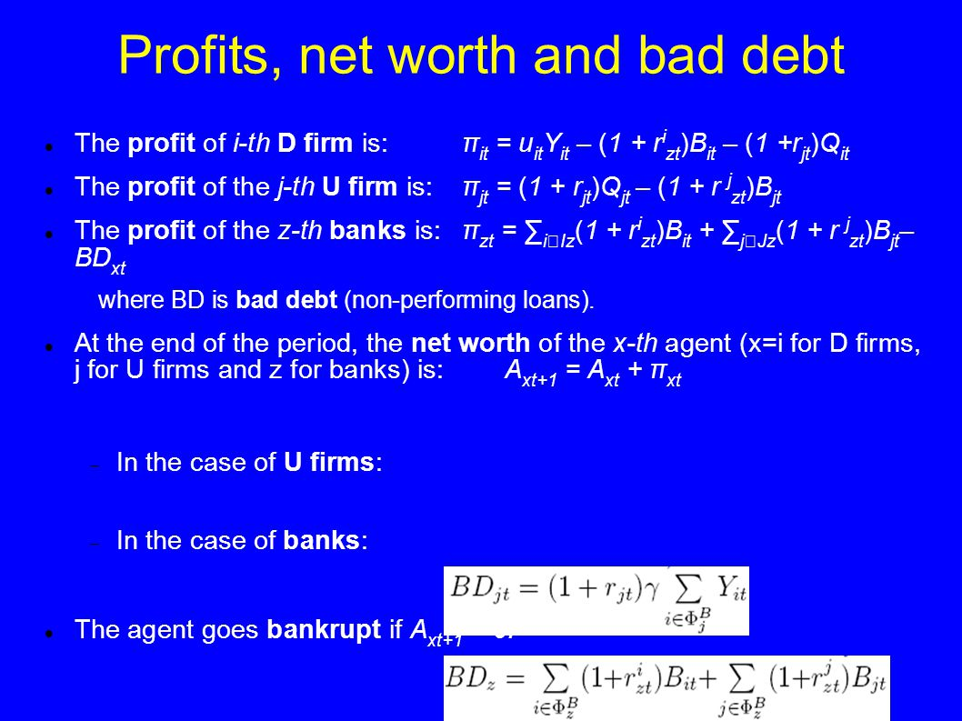 Profits, net worth and bad debt The profit of i-th D firm is:π it = u it Y it – (1 + r i zt )B it – (1 +r jt )Q it The profit of the j-th U firm is:π jt = (1 + r jt )Q jt – (1 + r j zt )B jt The profit of the z-th banks is:π zt = ∑ i  Iz (1 + r i zt )B it + ∑ j  Jz (1 + r j zt )B jt – BD xt where BD is bad debt (non-performing loans).