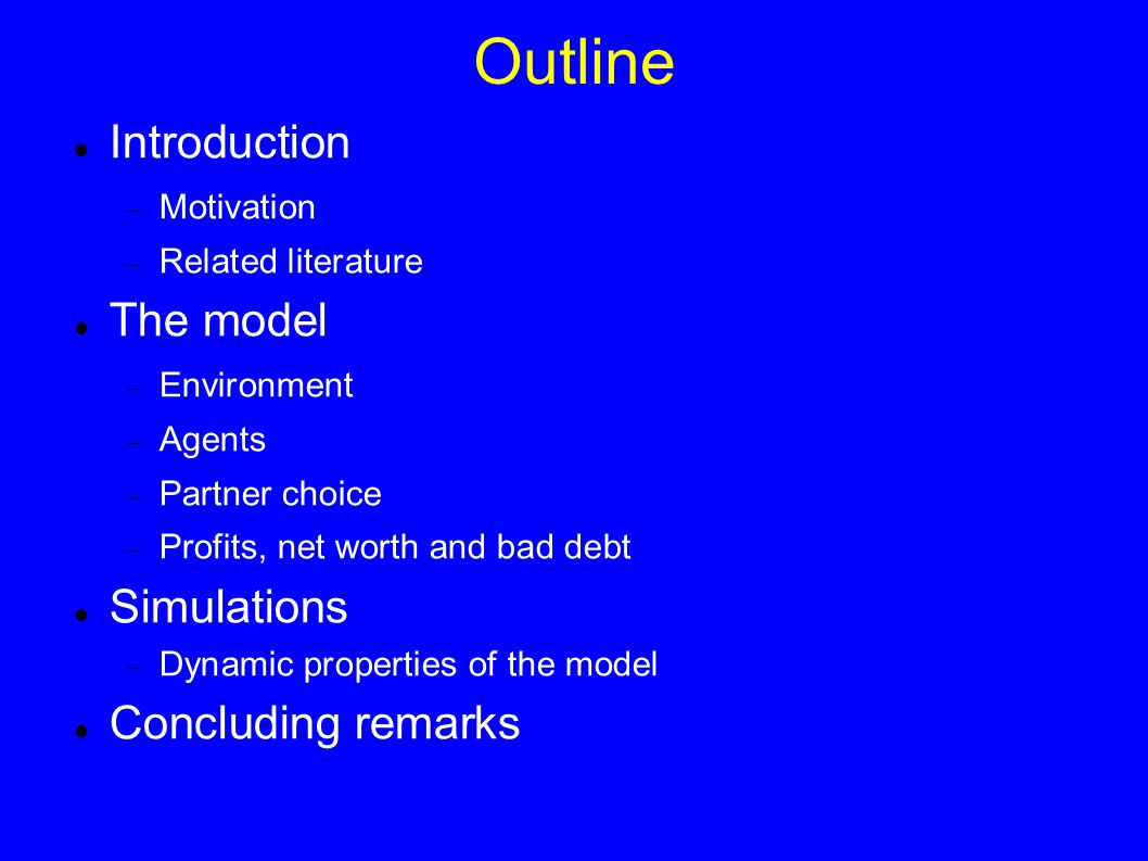 Outline Introduction  Motivation  Related literature The model  Environment  Agents  Partner choice  Profits, net worth and bad debt Simulations  Dynamic properties of the model Concluding remarks
