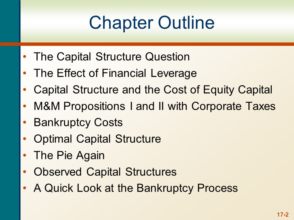 17-2 Chapter Outline The Capital Structure Question The Effect of Financial Leverage Capital Structure and the Cost of Equity Capital M&M Propositions I and II with Corporate Taxes Bankruptcy Costs Optimal Capital Structure The Pie Again Observed Capital Structures A Quick Look at the Bankruptcy Process