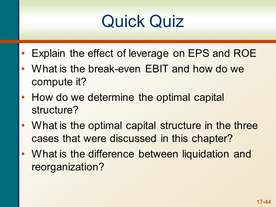 17-44 Quick Quiz Explain the effect of leverage on EPS and ROE What is the break-even EBIT and how do we compute it.